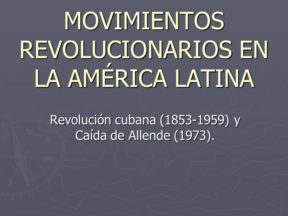 MOVIMIENTOS REVOLUCIONARIOS EN LA AMÉRICA LATINA Revolución cubana (1853-1959) y Caída de Allende (1973).