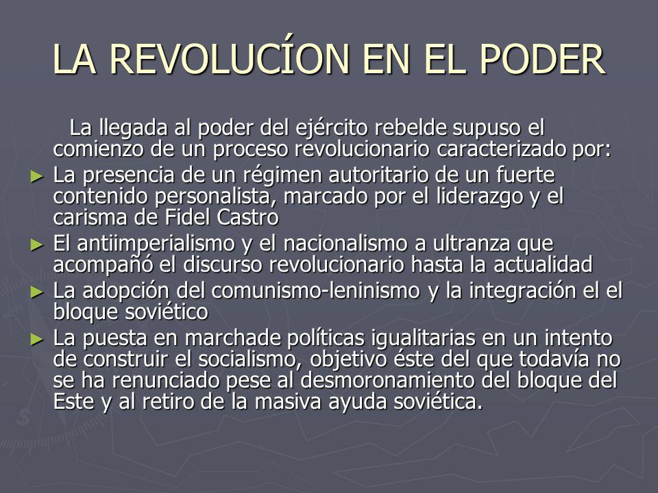 LA REVOLUCÍON EN EL PODER La llegada al poder del ejército rebelde supuso el comienzo de un proceso revolucionario caracterizado por: La llegada al poder del ejército rebelde supuso el comienzo de un proceso revolucionario caracterizado por: La presencia de un régimen autoritario de un fuerte contenido personalista, marcado por el liderazgo y el carisma de Fidel Castro La presencia de un régimen autoritario de un fuerte contenido personalista, marcado por el liderazgo y el carisma de Fidel Castro El antiimperialismo y el nacionalismo a ultranza que acompañó el discurso revolucionario hasta la actualidad El antiimperialismo y el nacionalismo a ultranza que acompañó el discurso revolucionario hasta la actualidad La adopción del comunismo-leninismo y la integración el el bloque soviético La adopción del comunismo-leninismo y la integración el el bloque soviético La puesta en marchade políticas igualitarias en un intento de construir el socialismo, objetivo éste del que todavía no se ha renunciado pese al desmoronamiento del bloque del Este y al retiro de la masiva ayuda soviética.