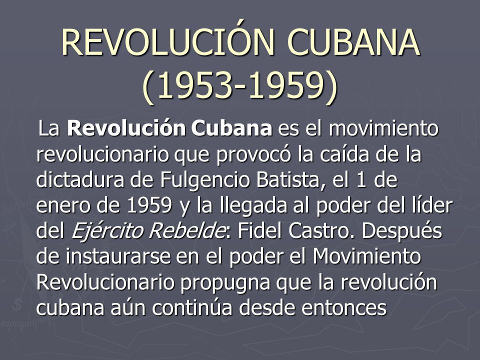 REVOLUCIÓN CUBANA (1953-1959) La Revolución Cubana es el movimiento revolucionario que provocó la caída de la dictadura de Fulgencio Batista, el 1 de enero de 1959 y la llegada al poder del líder del Ejército Rebelde: Fidel Castro.