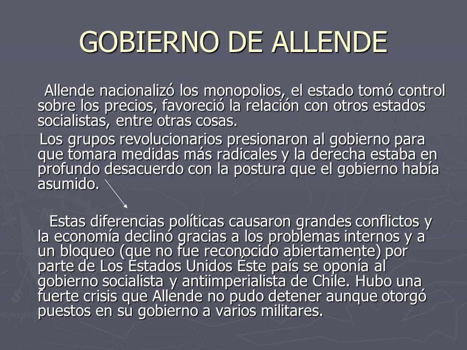 GOBIERNO DE ALLENDE Allende nacionalizó los monopolios, el estado tomó control sobre los precios, favoreció la relación con otros estados socialistas, entre otras cosas.
