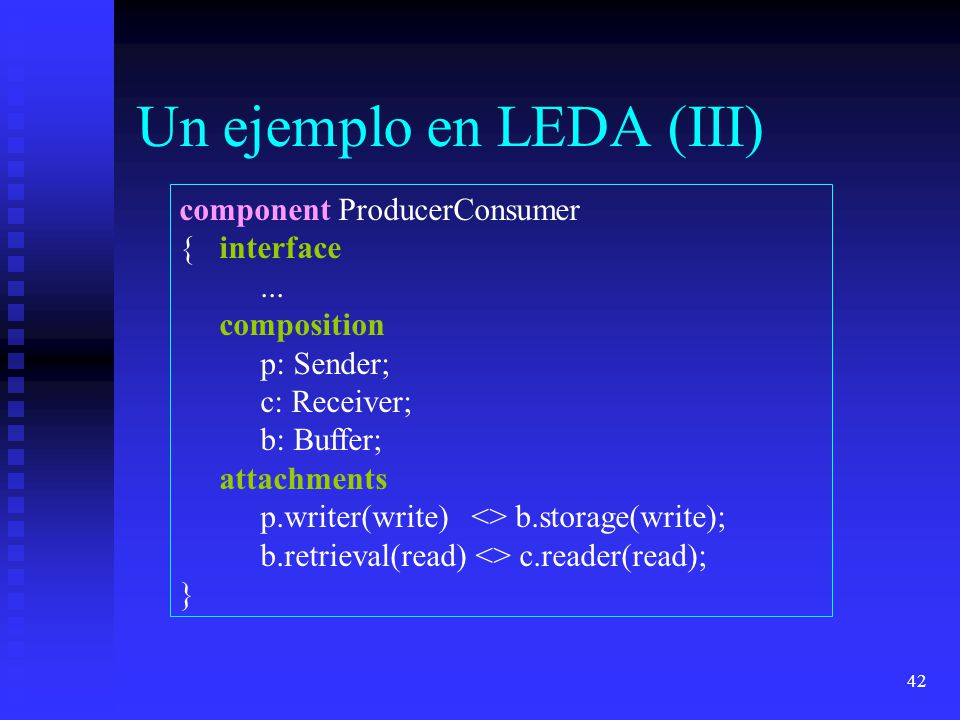 42 Un ejemplo en LEDA (III) component ProducerConsumer {interface... composition p: Sender; c: Receiver; b: Buffer; attachments p.writer(write) <> b.s
