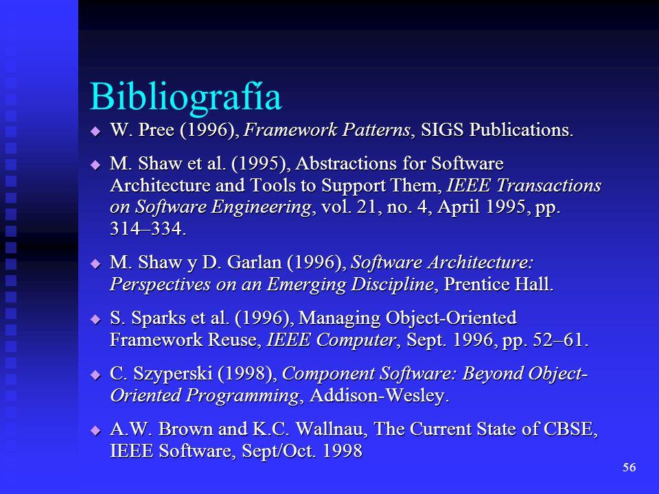 56 Bibliografía W. Pree (1996), Framework Patterns, SIGS Publications. W. Pree (1996), Framework Patterns, SIGS Publications. M. Shaw et al. (1995), A