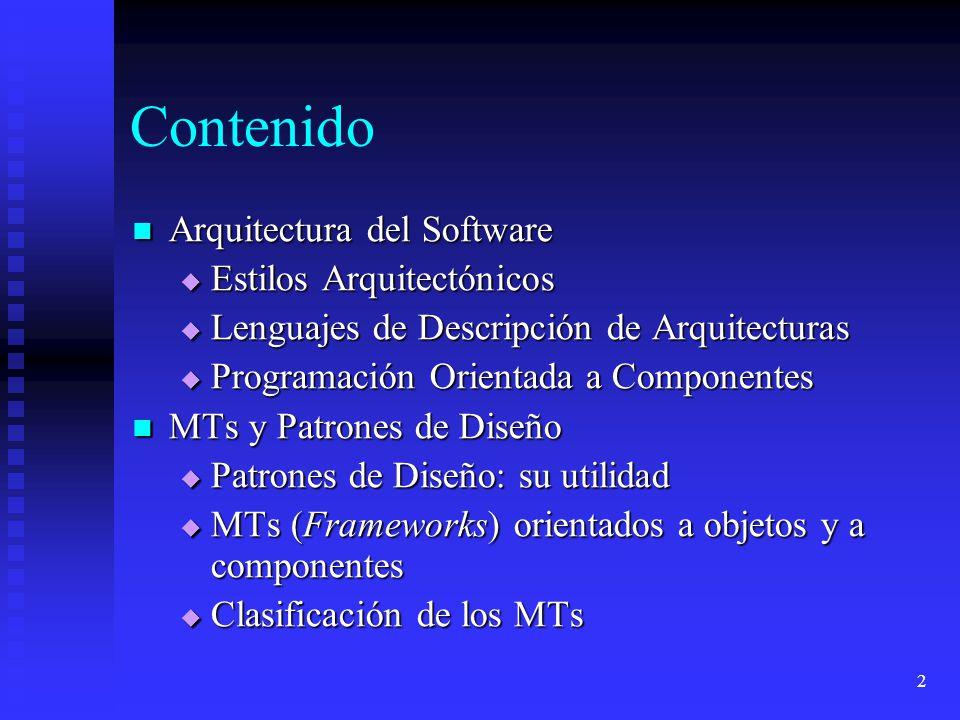 2 Contenido Arquitectura del Software Arquitectura del Software Estilos Arquitectónicos Estilos Arquitectónicos Lenguajes de Descripción de Arquitecturas Lenguajes de Descripción de Arquitecturas Programación Orientada a Componentes Programación Orientada a Componentes MTs y Patrones de Diseño MTs y Patrones de Diseño Patrones de Diseño: su utilidad Patrones de Diseño: su utilidad MTs (Frameworks) orientados a objetos y a componentes MTs (Frameworks) orientados a objetos y a componentes Clasificación de los MTs Clasificación de los MTs