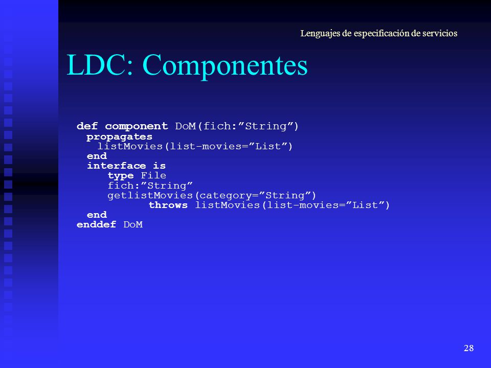 28 LDC: Componentes def component DoM(fich:String) propagates listMovies(list-movies=List) end interface is type File fich:String getlistMovies(category=String) throws listMovies(list-movies=List) end enddef DoM Lenguajes de especificación de servicios