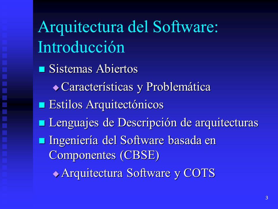 3 Arquitectura del Software: Introducción Sistemas Abiertos Sistemas Abiertos Características y Problemática Características y Problemática Estilos Arquitectónicos Estilos Arquitectónicos Lenguajes de Descripción de arquitecturas Lenguajes de Descripción de arquitecturas Ingeniería del Software basada en Componentes (CBSE) Ingeniería del Software basada en Componentes (CBSE) Arquitectura Software y COTS Arquitectura Software y COTS