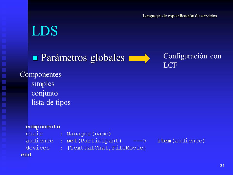 31 LDS Parámetros globales Parámetros globales Componentes simples conjunto lista de tipos components chair : Manager(name) audience : set(Participant)===> item(audience) devices : {TextualChat,FileMovie} end Configuración con LCF Lenguajes de especificación de servicios