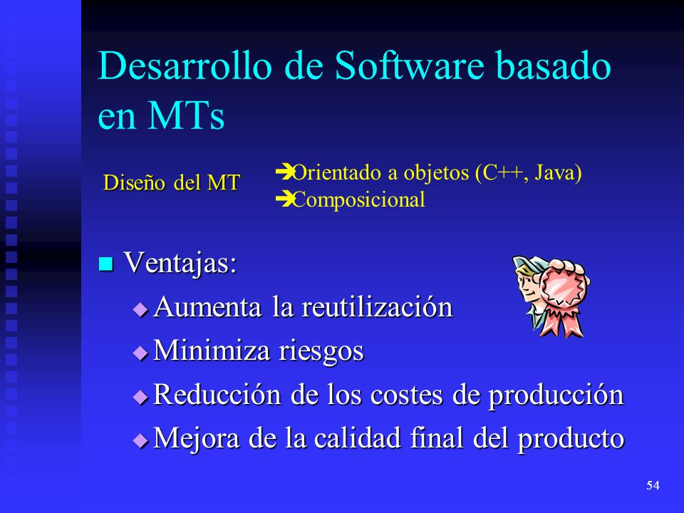 54 Desarrollo de Software basado en MTs Ventajas: Ventajas: Aumenta la reutilización Aumenta la reutilización Minimiza riesgos Minimiza riesgos Reducción de los costes de producción Reducción de los costes de producción Mejora de la calidad final del producto Mejora de la calidad final del producto è Orientado a objetos (C++, Java) è Composicional Diseño del MT