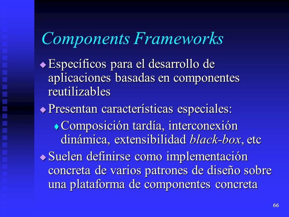 66 Components Frameworks Específicos para el desarrollo de aplicaciones basadas en componentes reutilizables Específicos para el desarrollo de aplicaciones basadas en componentes reutilizables Presentan características especiales: Presentan características especiales: Composición tardía, interconexión dinámica, extensibilidad black-box, etc Composición tardía, interconexión dinámica, extensibilidad black-box, etc Suelen definirse como implementación concreta de varios patrones de diseño sobre una plataforma de componentes concreta Suelen definirse como implementación concreta de varios patrones de diseño sobre una plataforma de componentes concreta