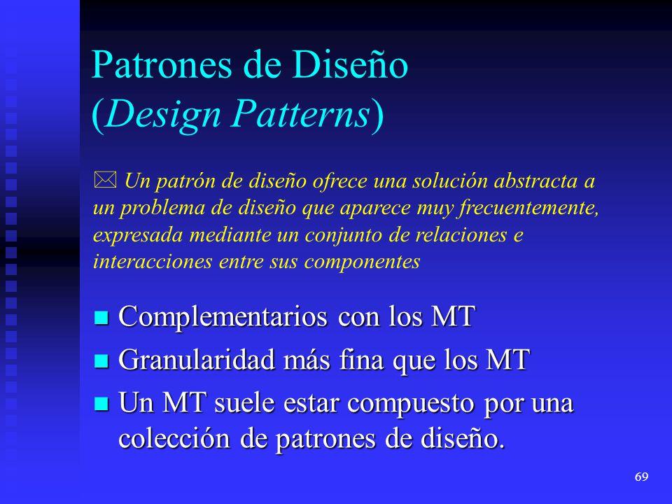 69 Patrones de Diseño (Design Patterns) Complementarios con los MT Complementarios con los MT Granularidad más fina que los MT Granularidad más fina que los MT Un MT suele estar compuesto por una colección de patrones de diseño.