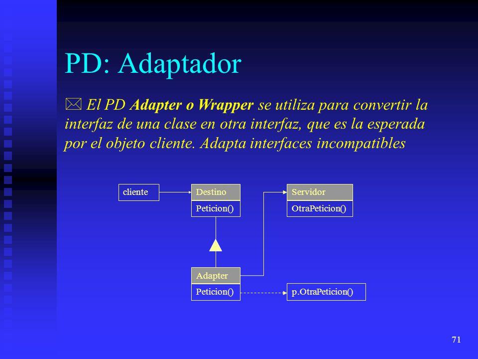 71 PD: Adaptador * El PD Adapter o Wrapper se utiliza para convertir la interfaz de una clase en otra interfaz, que es la esperada por el objeto cliente.