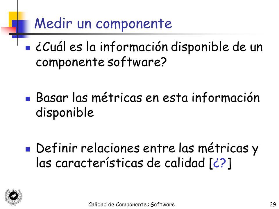 Calidad de Componentes Software29 Medir un componente ¿Cuál es la información disponible de un componente software? Basar las métricas en esta informa