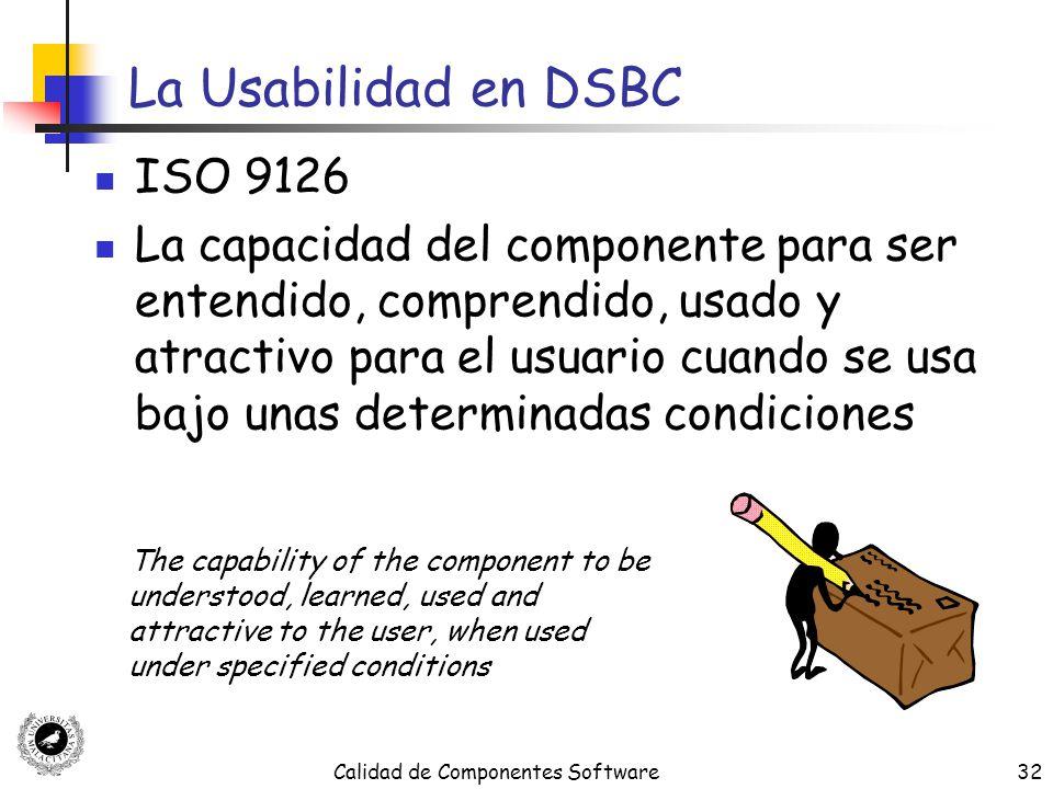 Calidad de Componentes Software32 La Usabilidad en DSBC ISO 9126 La capacidad del componente para ser entendido, comprendido, usado y atractivo para e