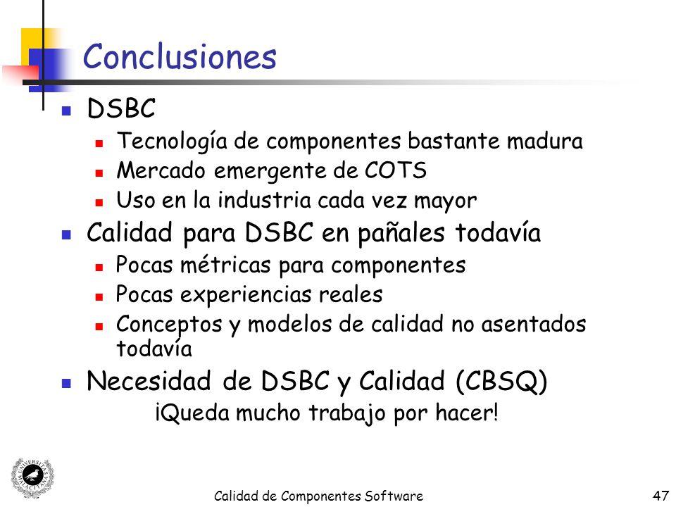 Calidad de Componentes Software47 Conclusiones DSBC Tecnología de componentes bastante madura Mercado emergente de COTS Uso en la industria cada vez m