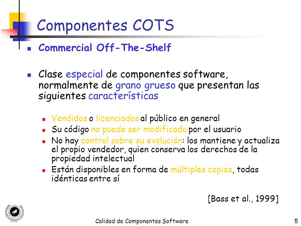Calidad de Componentes Software5 Componentes COTS Commercial Off-The-Shelf Clase especial de componentes software, normalmente de grano grueso que pre