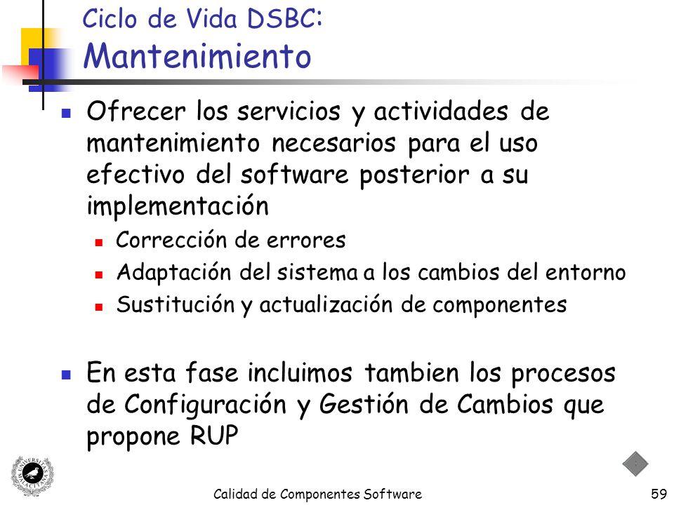 Calidad de Componentes Software59 Ciclo de Vida DSBC : Mantenimiento Ofrecer los servicios y actividades de mantenimiento necesarios para el uso efect