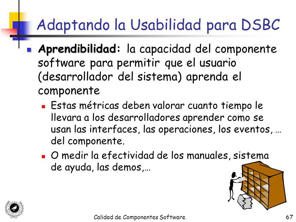 Calidad de Componentes Software67 Adaptando la Usabilidad para DSBC Aprendibilidad Aprendibilidad: la capacidad del componente software para permitir