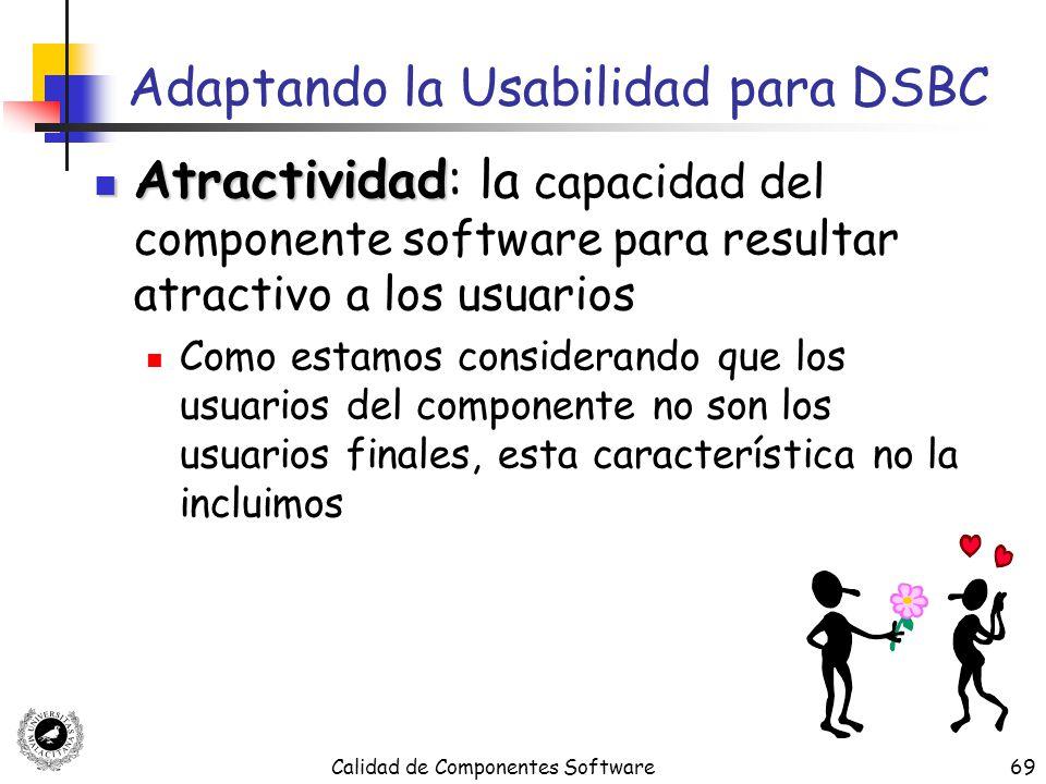 Calidad de Componentes Software69 Adaptando la Usabilidad para DSBC Atractividad Atractividad: la capacidad del componente software para resultar atra