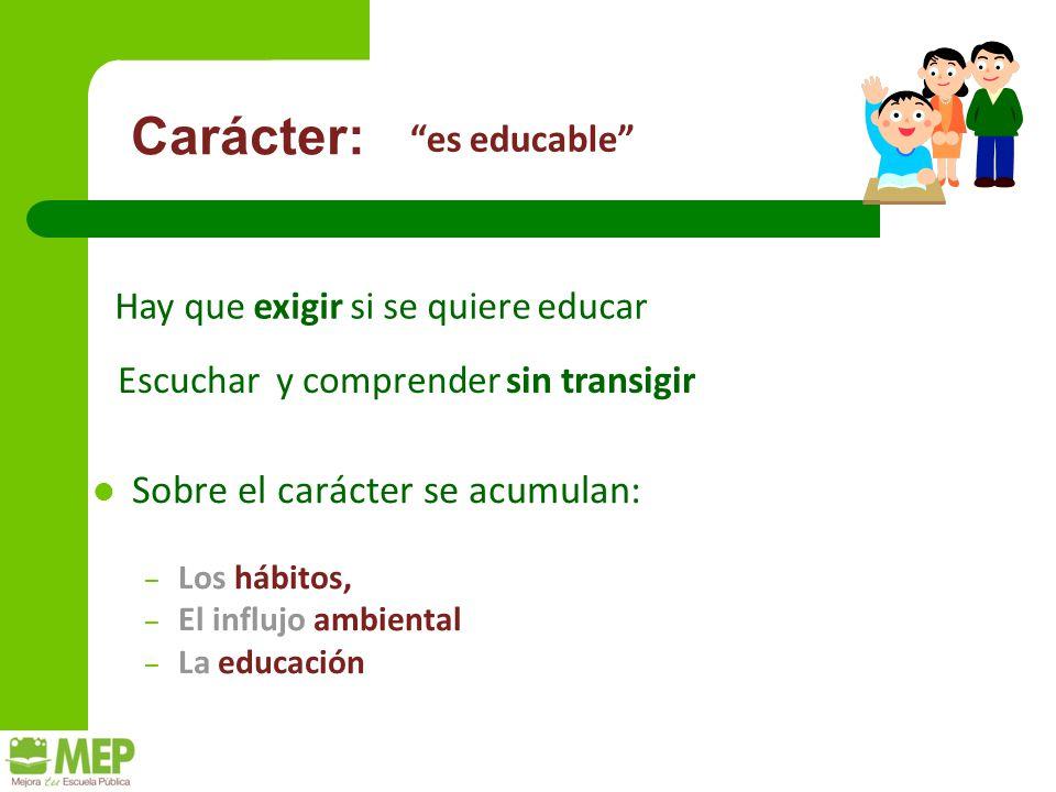 Carácter: Sobre el carácter se acumulan: – Los hábitos, – El influjo ambiental – La educación es educable Escuchar y comprender sin transigir Hay que exigir si se quiere educar