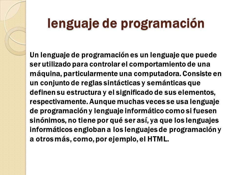 lenguaje de programación Un lenguaje de programación es un lenguaje que puede ser utilizado para controlar el comportamiento de una máquina, particula