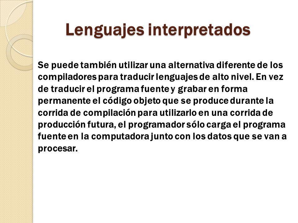 Lenguajes interpretados Se puede también utilizar una alternativa diferente de los compiladores para traducir lenguajes de alto nivel. En vez de tradu