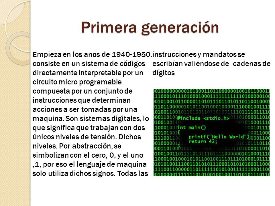 Primera generación Empieza en los anos de 1940-1950. consiste en un sistema de códigos directamente interpretable por un circuito micro programable co