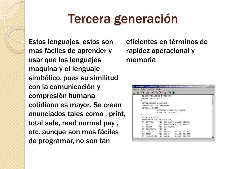 Tercera generación Estos lenguajes, estos son mas fáciles de aprender y usar que los lenguajes maquina y el lenguaje simbólico, pues su similitud con la comunicación y compresión humana cotidiana es mayor.