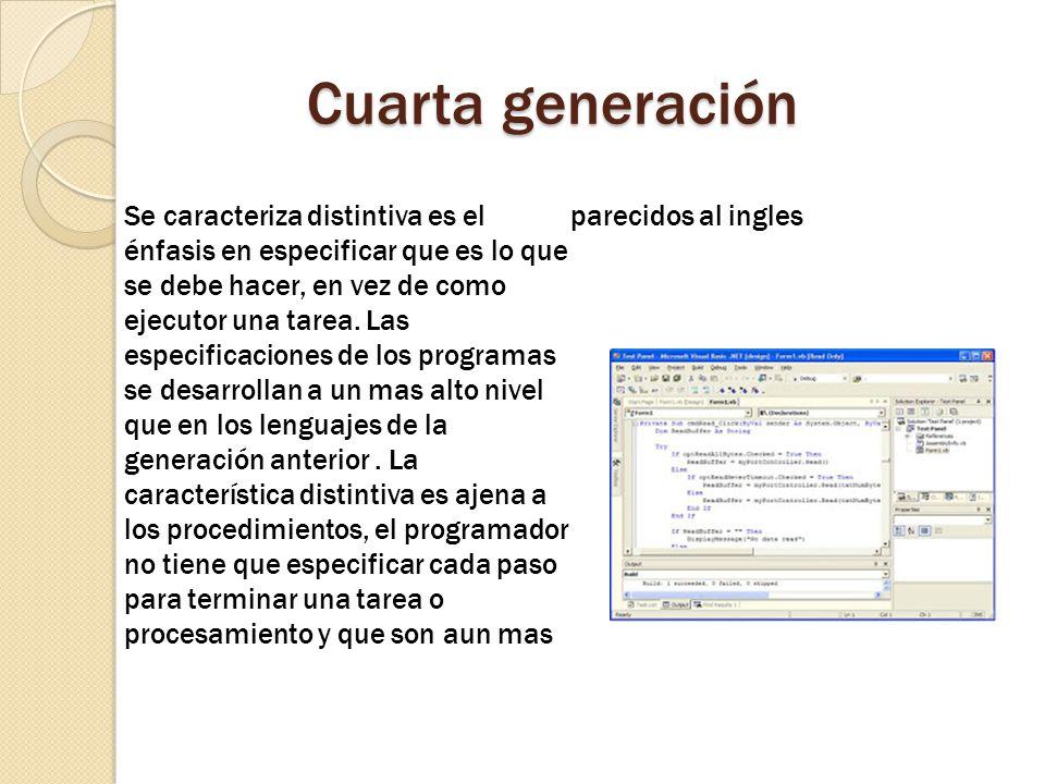 Cuarta generación Se caracteriza distintiva es el énfasis en especificar que es lo que se debe hacer, en vez de como ejecutor una tarea. Las especific
