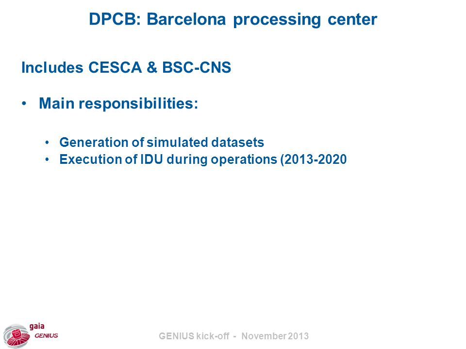 GENIUS kick-off - November 2013 DPCB: Barcelona processing center Includes CESCA & BSC-CNS Main responsibilities: Generation of simulated datasets Execution of IDU during operations (2013-2020