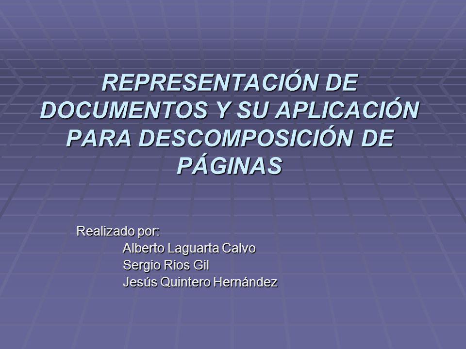 REPRESENTACIÓN DE DOCUMENTOS Y SU APLICACIÓN PARA DESCOMPOSICIÓN DE PÁGINAS Realizado por: Alberto Laguarta Calvo Sergio Rios Gil Jesús Quintero Herná