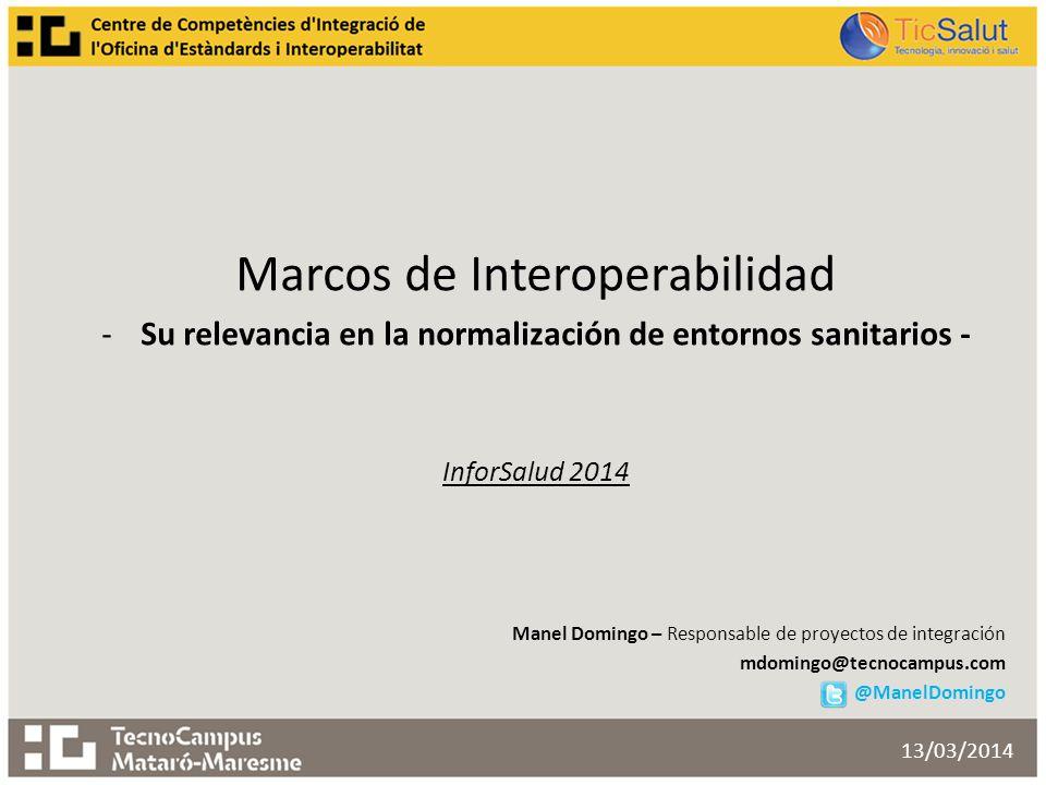 Marcos de Interoperabilidad -Su relevancia en la normalización de entornos sanitarios - InforSalud 2014 Manel Domingo – Responsable de proyectos de integración mdomingo@tecnocampus.com @ManelDomingo 13/03/2014