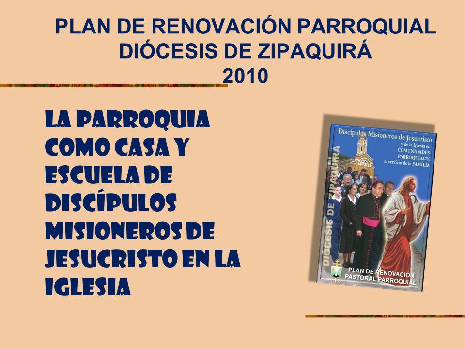 PLAN DE RENOVACIÓN PARROQUIAL DIÓCESIS DE ZIPAQUIRÁ 2010 LA PARROQUIA COMO CASA Y ESCUELA DE DISCÍPULOS MISIONEROS DE JESUCRISTO EN LA IGLESIA