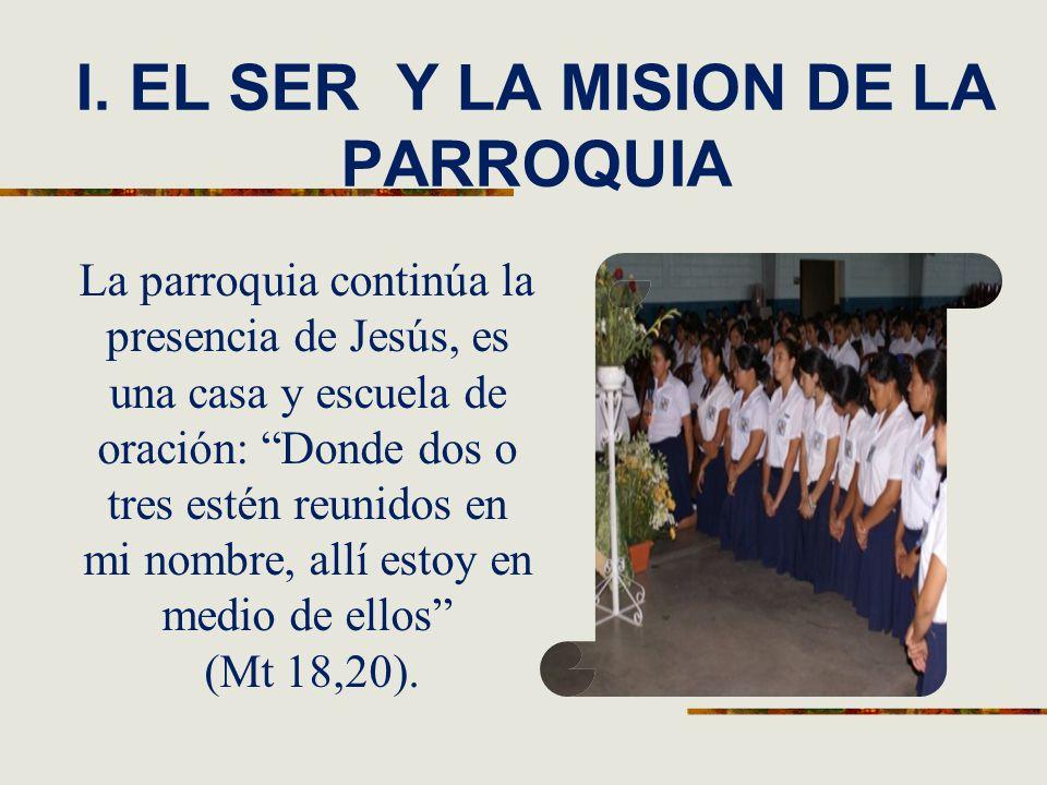 I. EL SER Y LA MISION DE LA PARROQUIA La parroquia continúa la presencia de Jesús, es una casa y escuela de oración: Donde dos o tres estén reunidos e