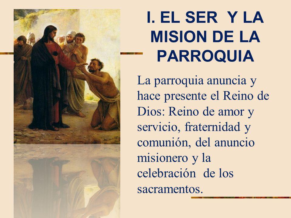 I. EL SER Y LA MISION DE LA PARROQUIA La parroquia anuncia y hace presente el Reino de Dios: Reino de amor y servicio, fraternidad y comunión, del anu