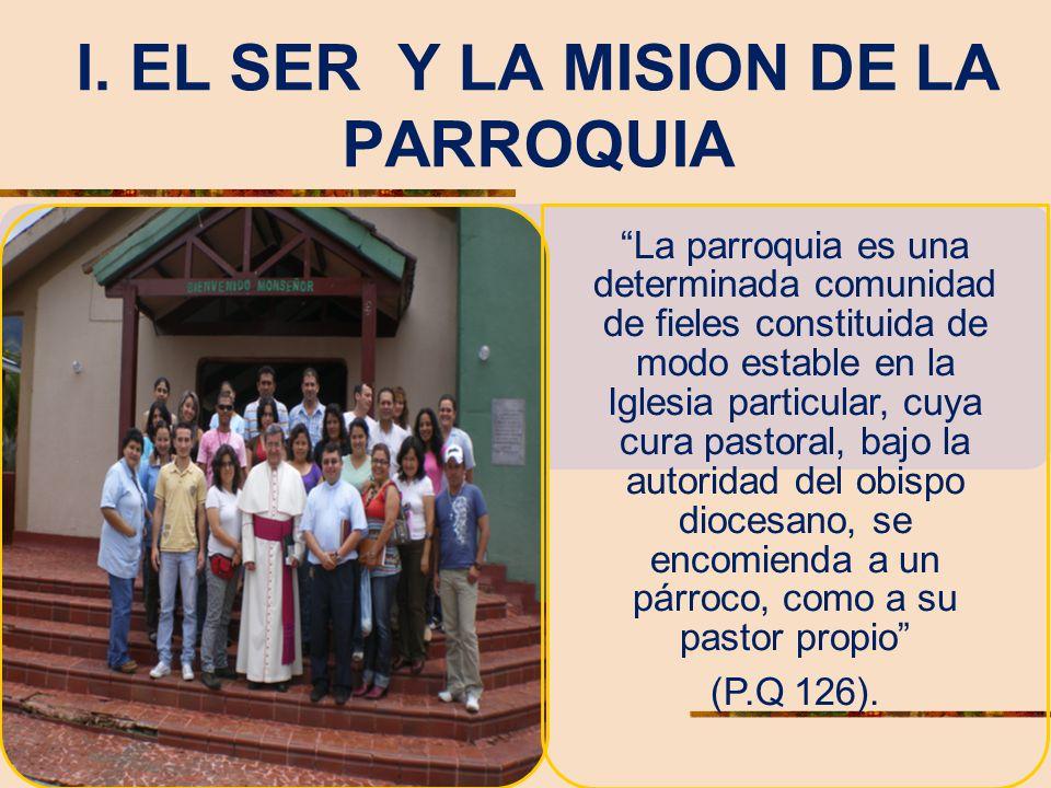 I. EL SER Y LA MISION DE LA PARROQUIA La parroquia es una determinada comunidad de fieles constituida de modo estable en la Iglesia particular, cuya c