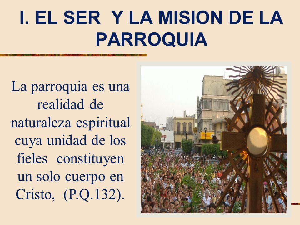 I. EL SER Y LA MISION DE LA PARROQUIA La parroquia es una realidad de naturaleza espiritual cuya unidad de los fieles constituyen un solo cuerpo en Cr