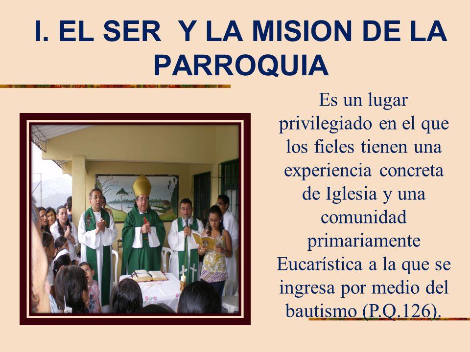 I. EL SER Y LA MISION DE LA PARROQUIA Es un lugar privilegiado en el que los fieles tienen una experiencia concreta de Iglesia y una comunidad primari