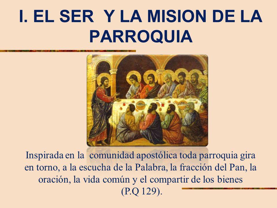 I. EL SER Y LA MISION DE LA PARROQUIA Inspirada en la comunidad apostólica toda parroquia gira en torno, a la escucha de la Palabra, la fracción del P