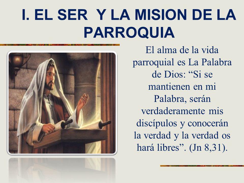 I. EL SER Y LA MISION DE LA PARROQUIA El alma de la vida parroquial es La Palabra de Dios: Si se mantienen en mi Palabra, serán verdaderamente mis dis