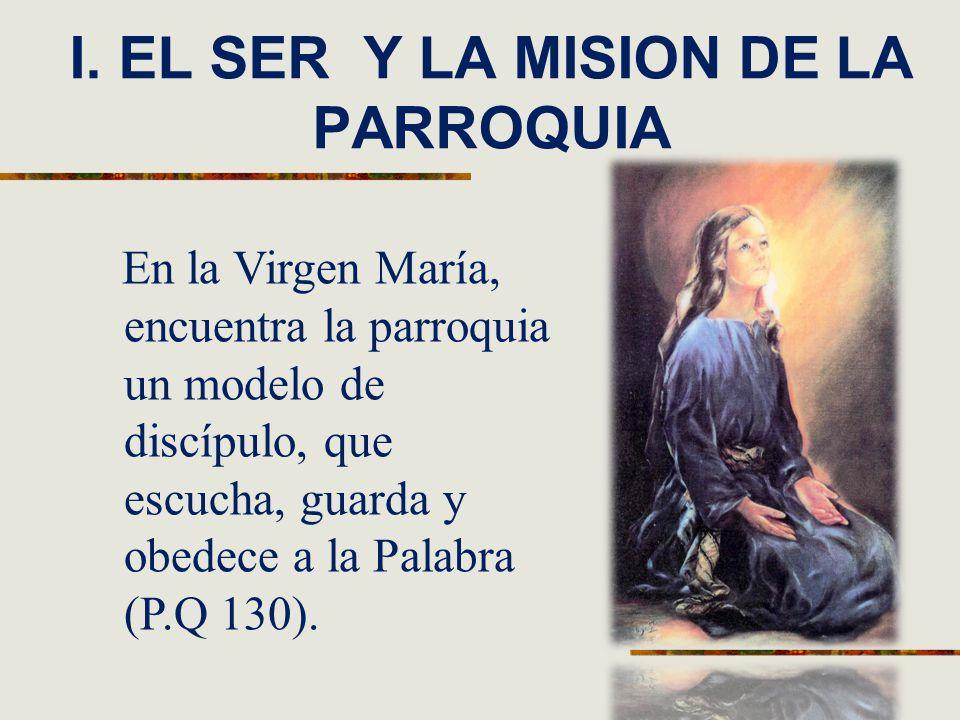 I. EL SER Y LA MISION DE LA PARROQUIA En la Virgen María, encuentra la parroquia un modelo de discípulo, que escucha, guarda y obedece a la Palabra (P