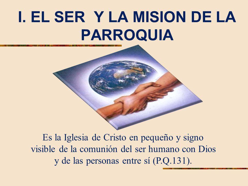 I. EL SER Y LA MISION DE LA PARROQUIA Es la Iglesia de Cristo en pequeño y signo visible de la comunión del ser humano con Dios y de las personas entr