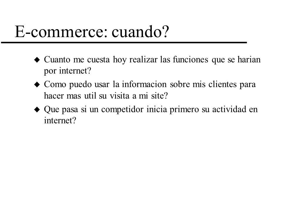 E-commerce: cuando? u Cuanto me cuesta hoy realizar las funciones que se harian por internet? u Como puedo usar la informacion sobre mis clientes para