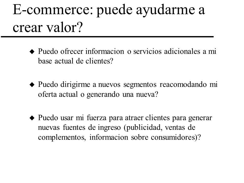E-commerce: puede ayudarme a crear valor? u Puedo ofrecer informacion o servicios adicionales a mi base actual de clientes? u Puedo dirigirme a nuevos