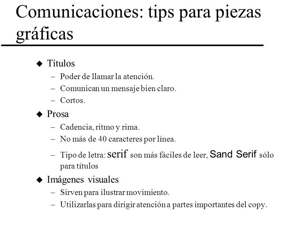 Comunicaciones: tips para piezas gráficas u Títulos –Poder de llamar la atención. –Comunican un mensaje bien claro. –Cortos. u Prosa –Cadencia, ritmo