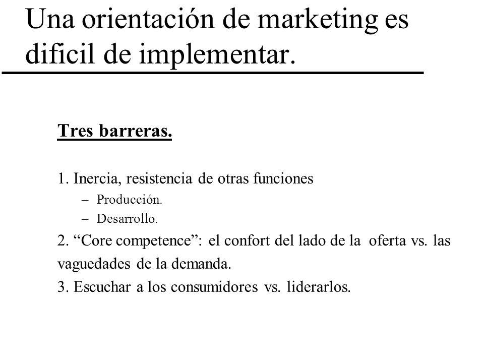 Una orientación de marketing es dificil de implementar. Tres barreras. 1. Inercia, resistencia de otras funciones –Producción. –Desarrollo. 2. Core co