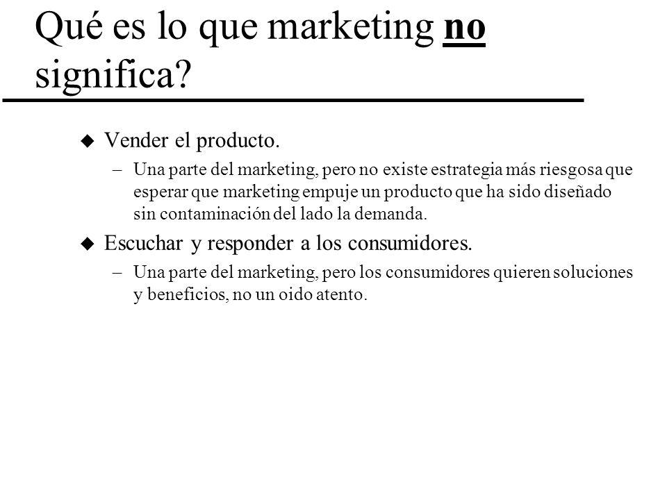Qué es lo que marketing no significa? u Vender el producto. –Una parte del marketing, pero no existe estrategia más riesgosa que esperar que marketing