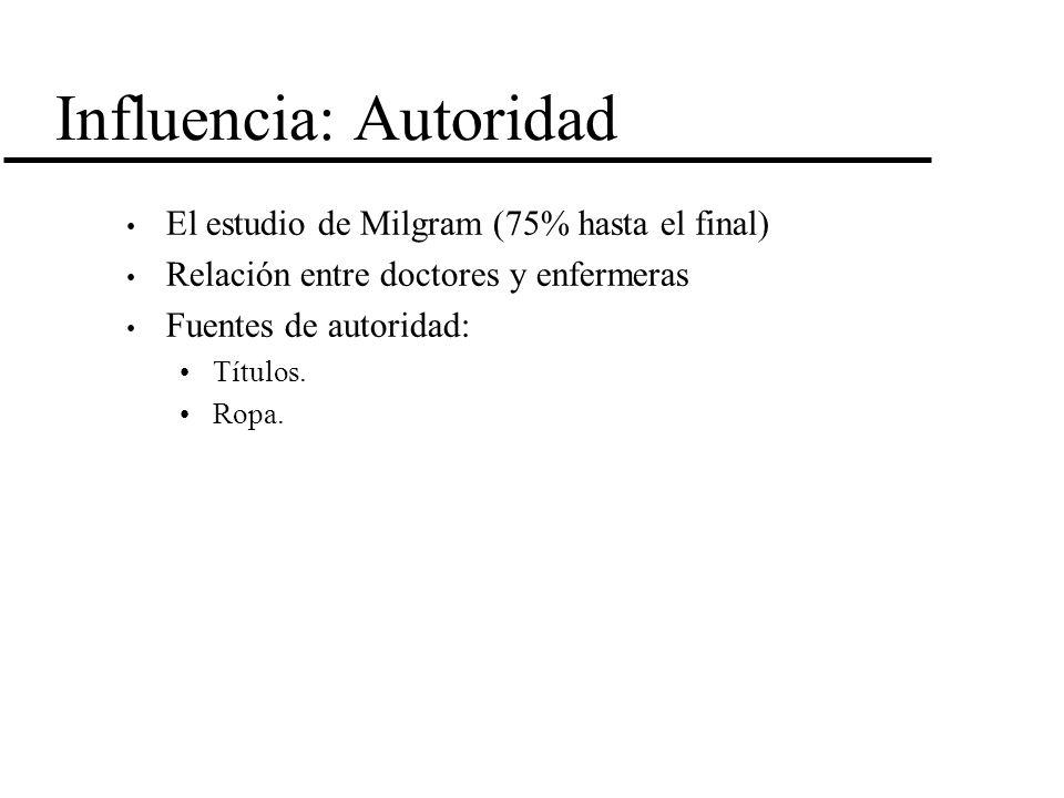 Influencia: Autoridad El estudio de Milgram (75% hasta el final) Relación entre doctores y enfermeras Fuentes de autoridad: Títulos. Ropa.
