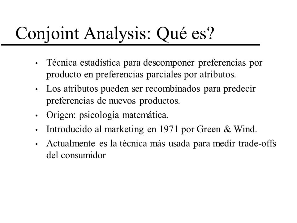 Conjoint Analysis: Qué es? Técnica estadística para descomponer preferencias por producto en preferencias parciales por atributos. Los atributos puede
