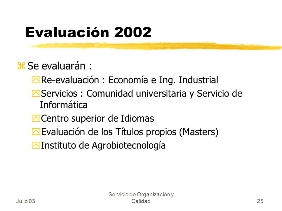 Julio 03 Servicio de Organización y Calidad25 Evaluación 2002 zSe evaluarán : yRe-evaluación : Economía e Ing. Industrial yServicios : Comunidad unive