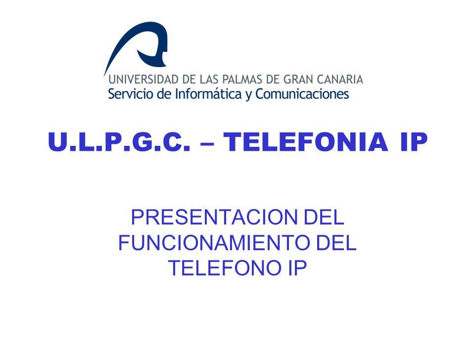 U.L.P.G.C. – TELEFONIA IP PRESENTACION DEL FUNCIONAMIENTO DEL TELEFONO IP