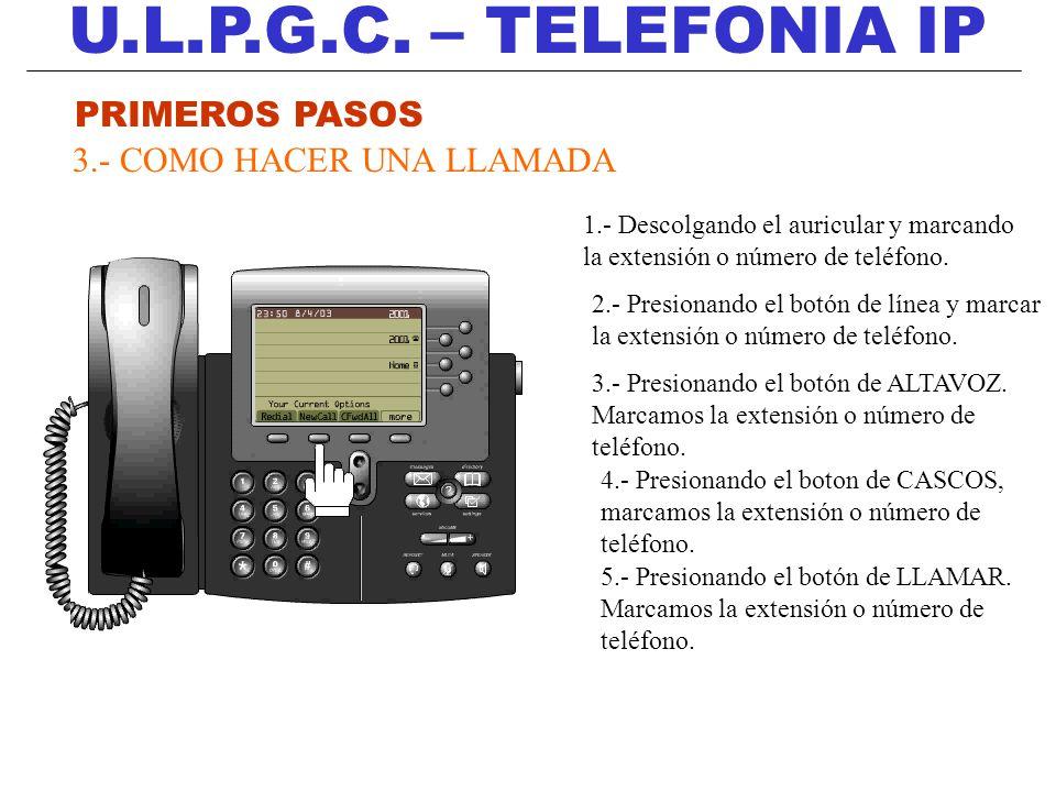 U.L.P.G.C. – TELEFONIA IP PRIMEROS PASOS 3.- COMO HACER UNA LLAMADA 1.- Descolgando el auricular y marcando la extensión o número de teléfono. 2.- Pre